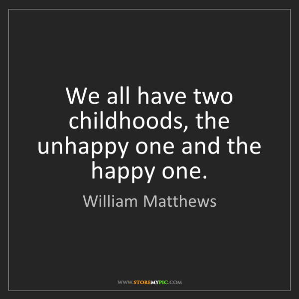 William Matthews: We all have two childhoods, the unhappy one and the happy...