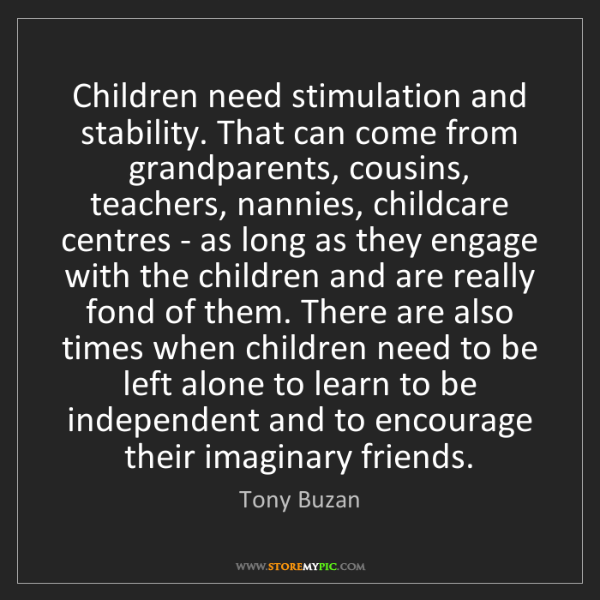 Tony Buzan: Children need stimulation and stability. That can come...