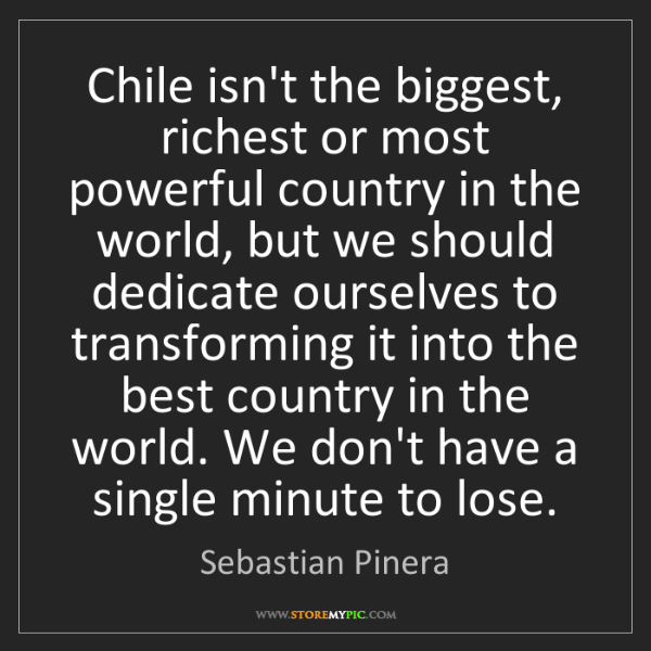 Sebastian Pinera: Chile isn't the biggest, richest or most powerful country...