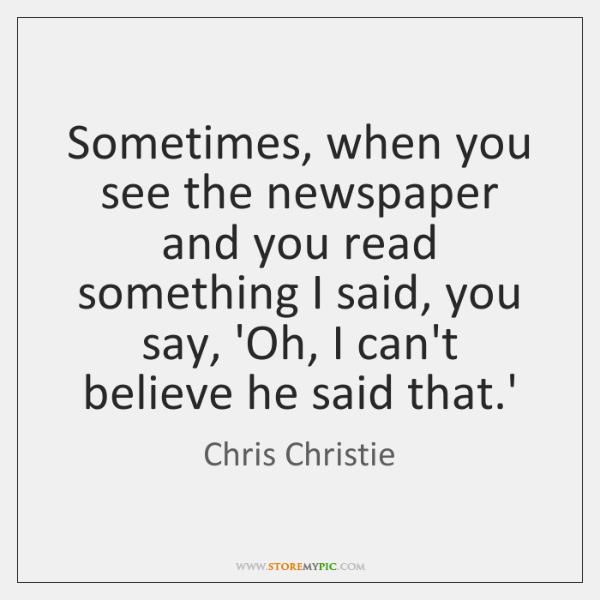 Sometimes, when you see the newspaper and you read something I said, ...