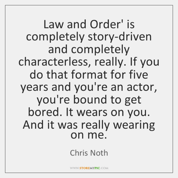 Law and Order' is completely story-driven and completely characterless, really. If you ...