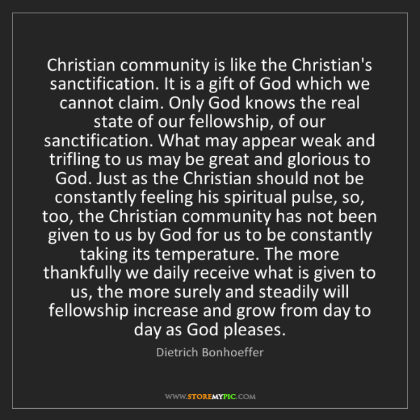 Dietrich Bonhoeffer: Christian community is like the Christian's sanctification....