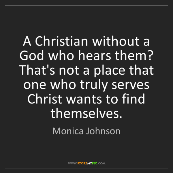 Monica Johnson: A Christian without a God who hears them? That's not...
