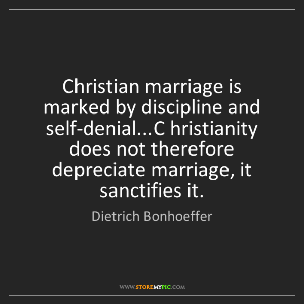 Dietrich Bonhoeffer: Christian marriage is marked by discipline and self-denial...C...