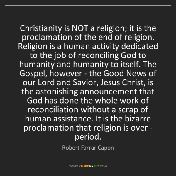 Robert Farrar Capon: Christianity is NOT a religion; it is the proclamation...