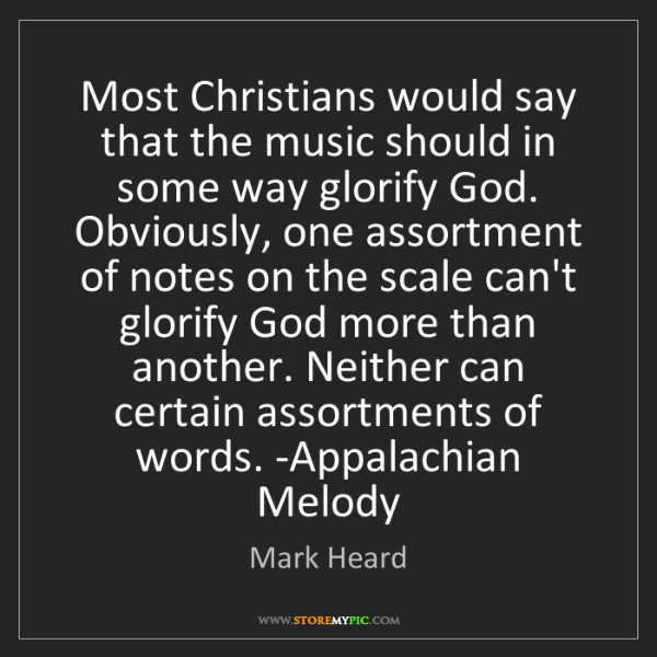 Mark Heard: Most Christians would say that the music should in some...