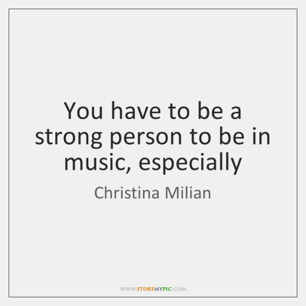 You have to be a strong person to be in music, especially