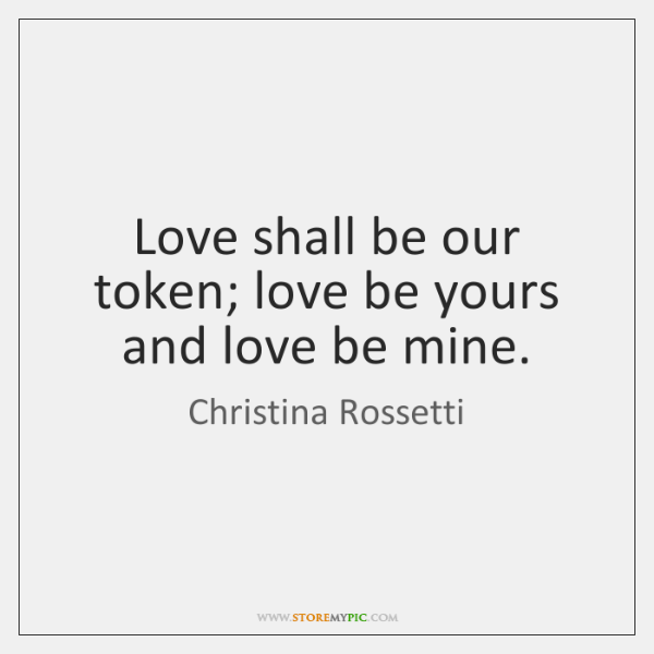 Love shall be our token; love be yours and love be mine.