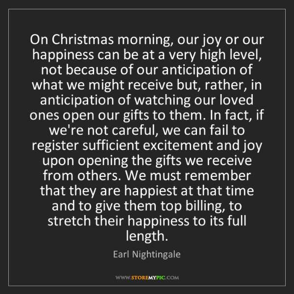 Earl Nightingale: On Christmas morning, our joy or our happiness can be...