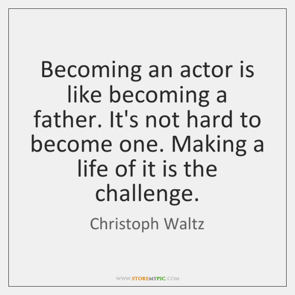 Becoming an actor is like becoming a father. It's not hard to ...