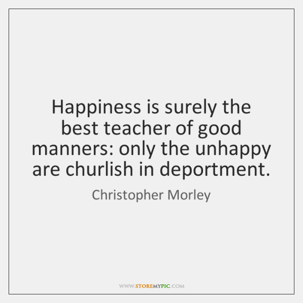 Happiness is surely the best teacher of good manners: only the unhappy ...
