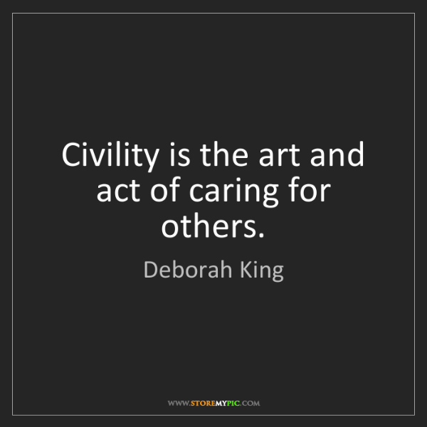 Deborah King: Civility is the art and act of caring for others.