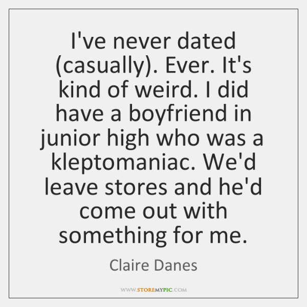 I've never dated (casually). Ever. It's kind of weird. I did have ...