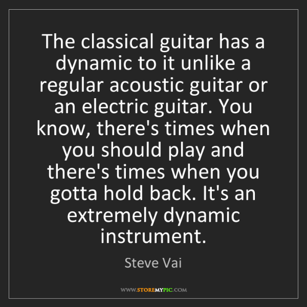 Steve Vai: The classical guitar has a dynamic to it unlike a regular...