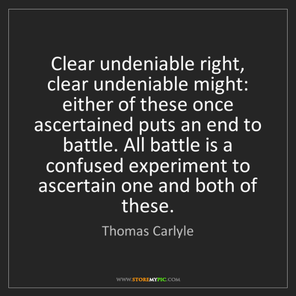 Thomas Carlyle: Clear undeniable right, clear undeniable might: either...
