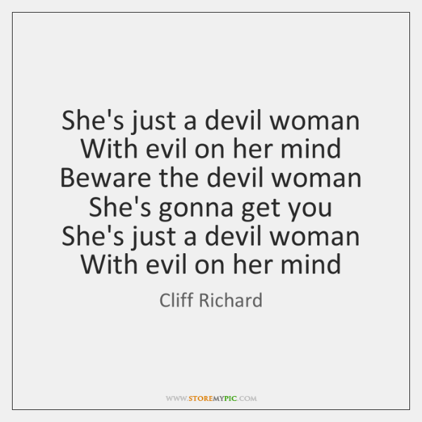 She's just a devil woman  With evil on her mind  Beware the ...