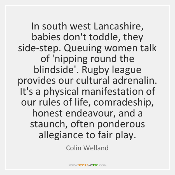 In south west Lancashire, babies don't toddle, they side-step. Queuing women talk ...
