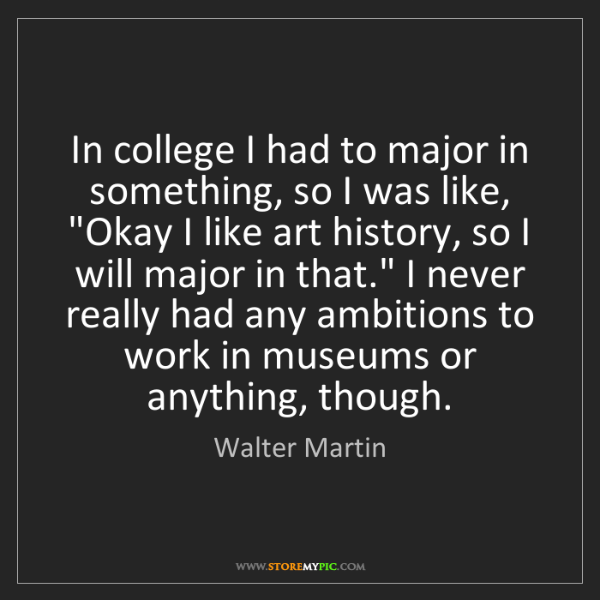 Walter Martin: In college I had to major in something, so I was like,...