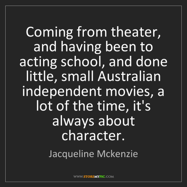 Jacqueline Mckenzie: Coming from theater, and having been to acting school,...