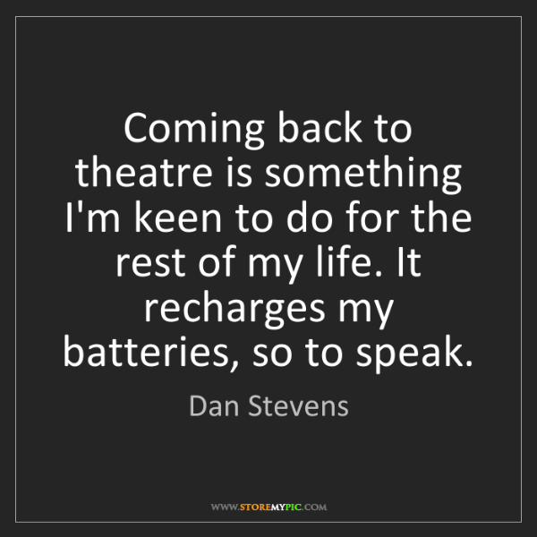 Dan Stevens: Coming back to theatre is something I'm keen to do for...