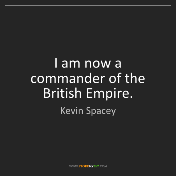 Kevin Spacey: I am now a commander of the British Empire.