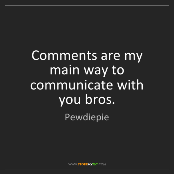 Pewdiepie: Comments are my main way to communicate with you bros.