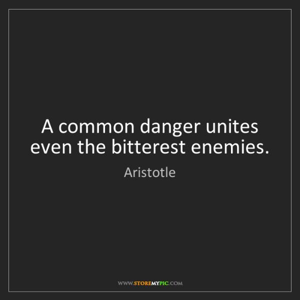 Aristotle: A common danger unites even the bitterest enemies.