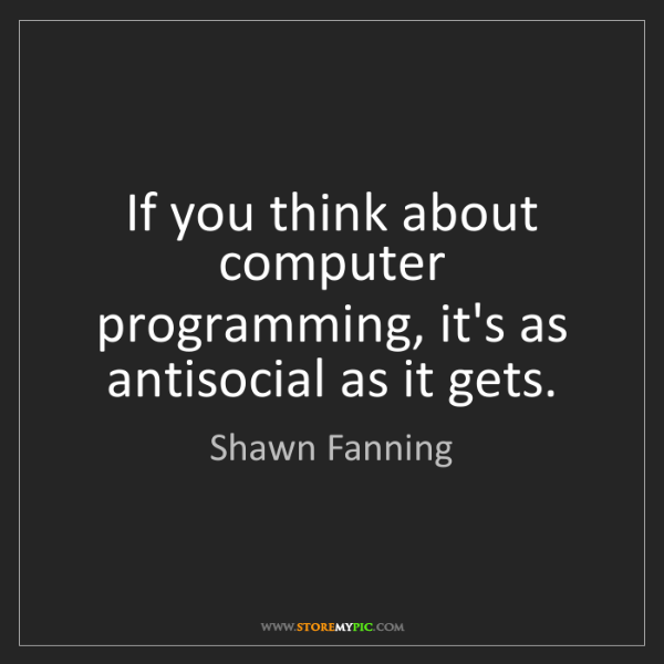 Shawn Fanning: If you think about computer programming, it's as antisocial...