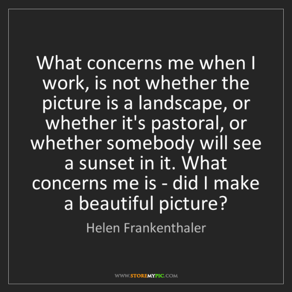 Helen Frankenthaler: What concerns me when I work, is not whether the picture...