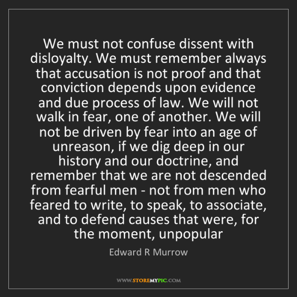 Edward R Murrow: We must not confuse dissent with disloyalty. We must...
