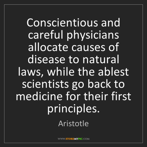 Aristotle: Conscientious and careful physicians allocate causes...
