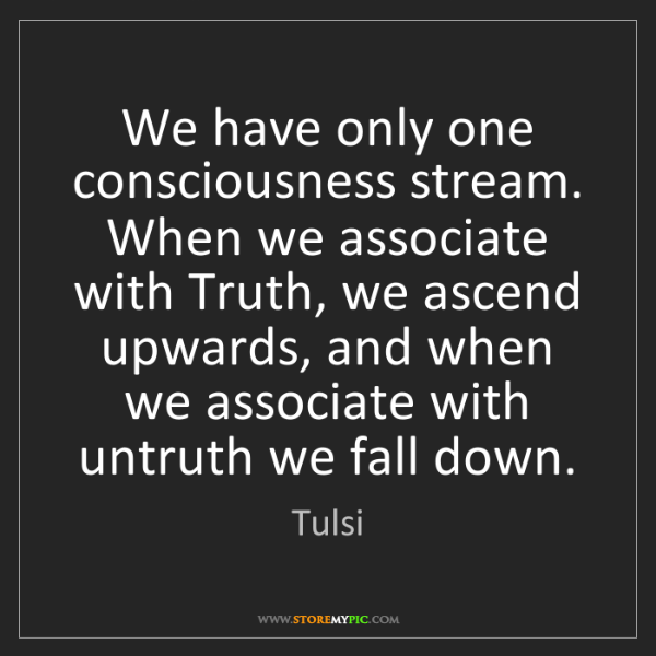 Tulsi: We have only one consciousness stream. When we associate...
