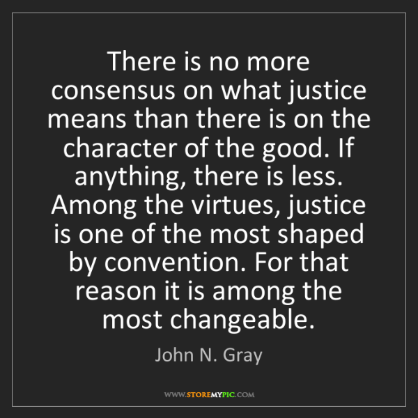John N. Gray: There is no more consensus on what justice means than...
