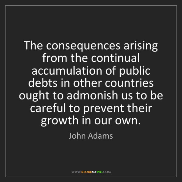 John Adams: The consequences arising from the continual accumulation...