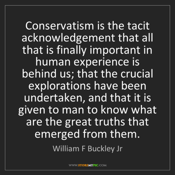 William F Buckley Jr: Conservatism is the tacit acknowledgement that all that...
