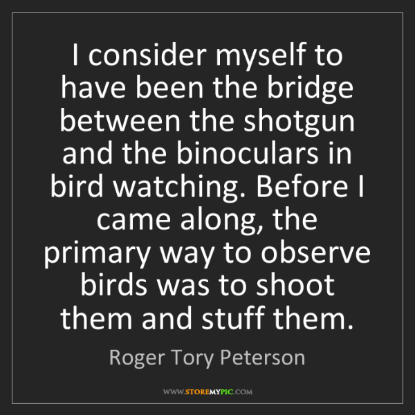 Roger Tory Peterson: I consider myself to have been the bridge between the...