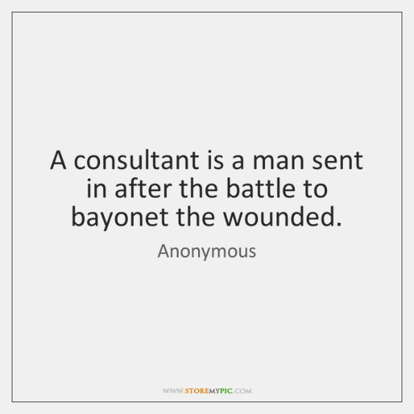 A consultant is a man sent in after the battle to bayonet ...