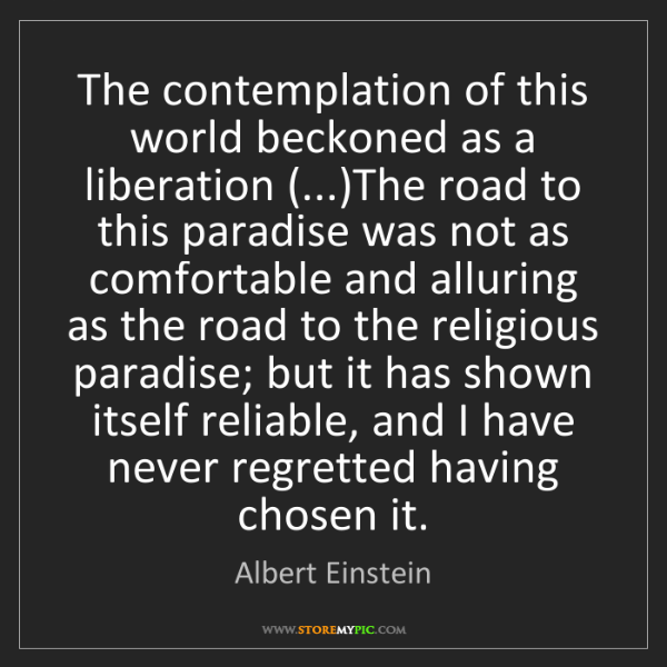 Albert Einstein: The contemplation of this world beckoned as a liberation...