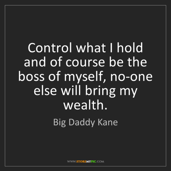 Big Daddy Kane: Control what I hold and of course be the boss of myself,...