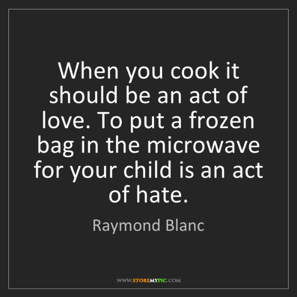 Raymond Blanc: When you cook it should be an act of love. To put a frozen...