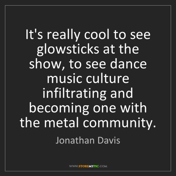 Jonathan Davis: It's really cool to see glowsticks at the show, to see...