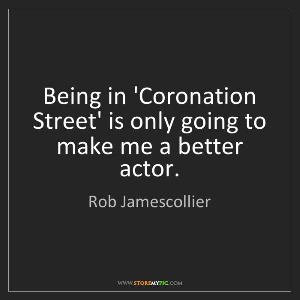 Rob Jamescollier: Being in 'Coronation Street' is only going to make me...