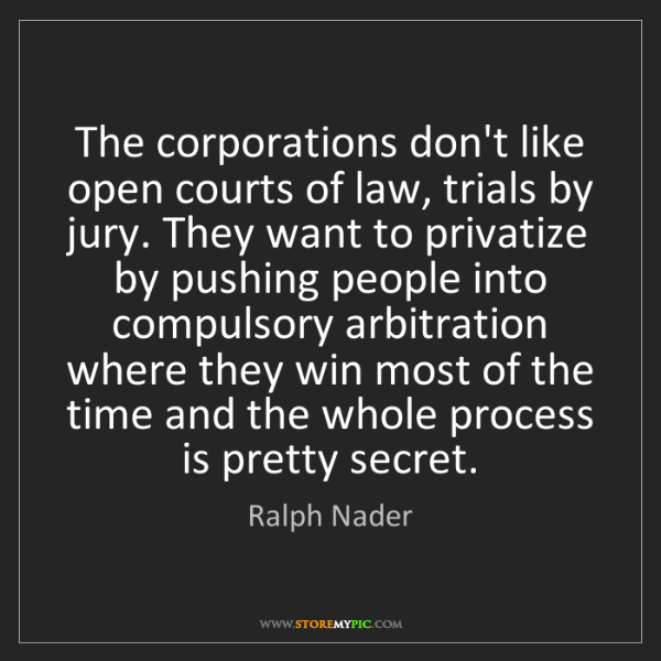 Ralph Nader: The corporations don't like open courts of law, trials...