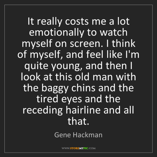 Gene Hackman: It really costs me a lot emotionally to watch myself...
