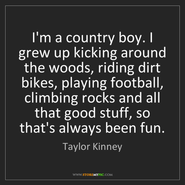 Taylor Kinney: I'm a country boy. I grew up kicking around the woods,...