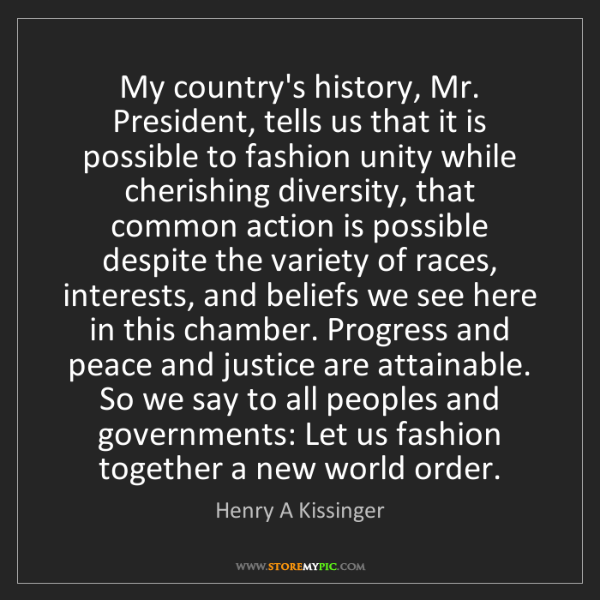 Henry A Kissinger: My country's history, Mr. President, tells us that it...