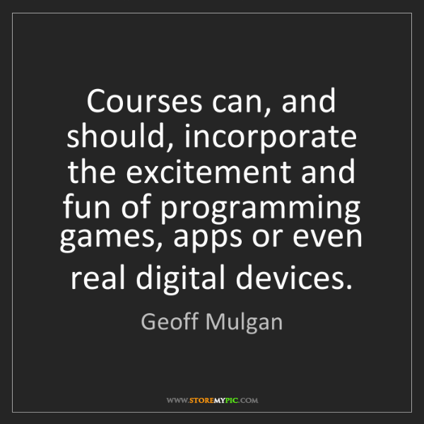 Geoff Mulgan: Courses can, and should, incorporate the excitement and...