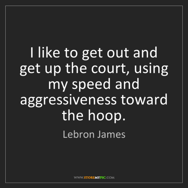 Lebron James: I like to get out and get up the court, using my speed...