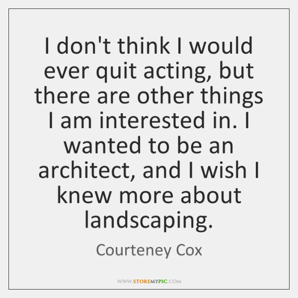 I don't think I would ever quit acting, but there are other ...
