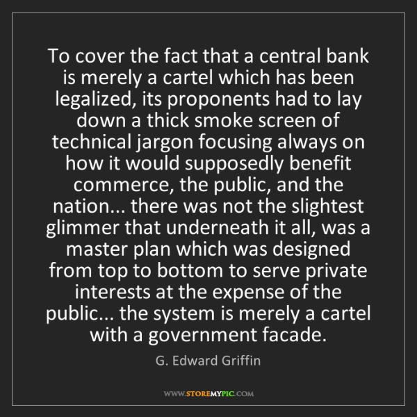 G. Edward Griffin: To cover the fact that a central bank is merely a cartel...